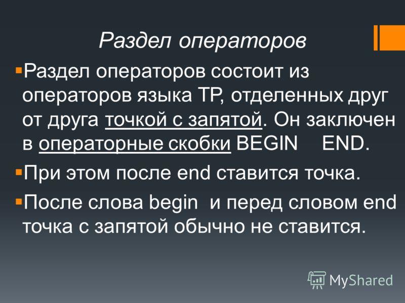 Раздел операторов Раздел операторов состоит из операторов языка TР, отделенных друг от друга точкой с запятой. Он заключен в операторные скобки BEGIN END. При этом после end ставится точка. После слова begin и перед словом end точка с запятой обычно