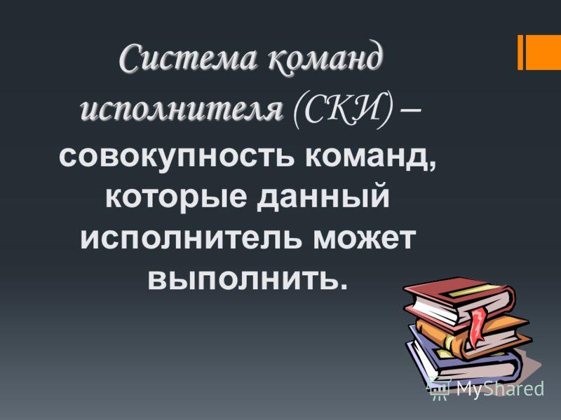 Система команд исполнителя Система команд исполнителя (СКИ) – совокупность команд, которые данный исполнитель может выполнить.