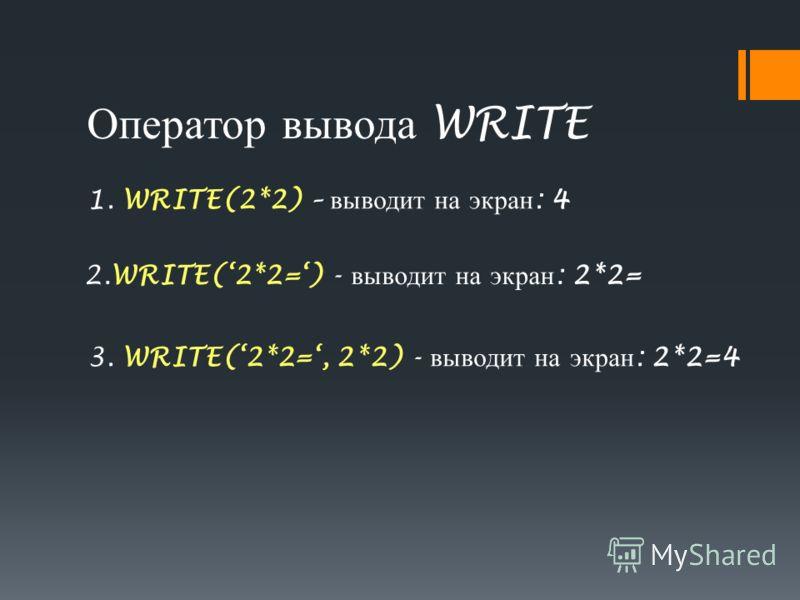 Оператор вывода WRITE 1. WRITE(2*2) – выводит на экран : 4 2.WRITE(2*2=) - выводит на экран : 2*2= 3. WRITE(2*2=, 2*2) - выводит на экран : 2*2=4