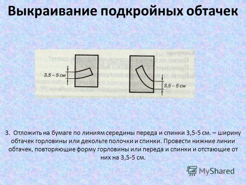 Выкраивание подкройных обтачек 3. Отложить на бумаге по линиям середины переда и спинки 3,5-5 см. – ширину обтачек горловины или декольте полочки и спинки. Провести нижние линии обтачек, повторяющие форму горловины или переда и спинки и отстающие от