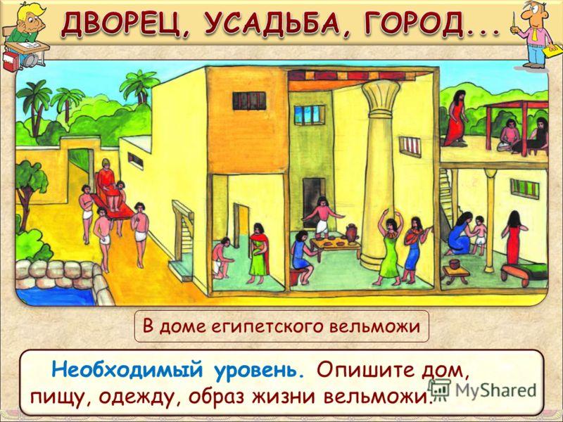 В доме египетского вельможи Необходимый уровень. Опишите дом, пищу, одежду, образ жизни вельможи.