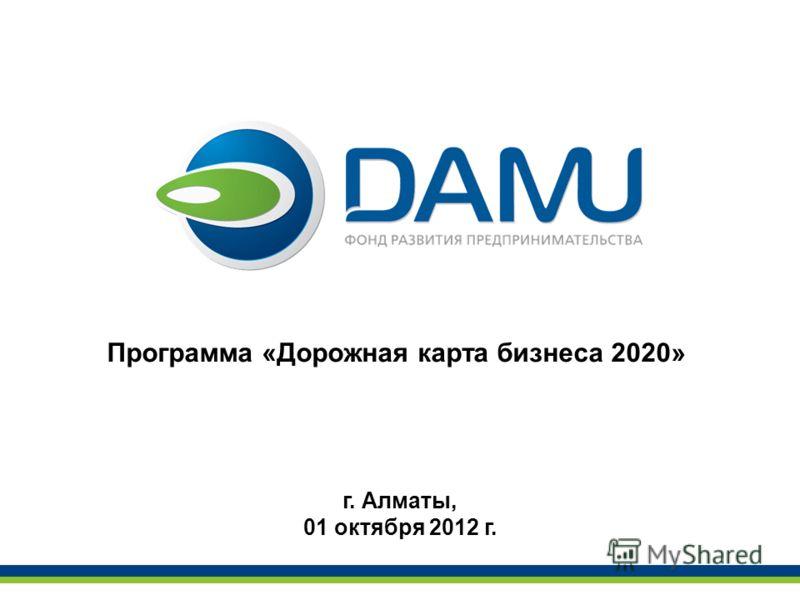 Программа «Дорожная карта бизнеса 2020» г. Алматы, 01 октября 2012 г.