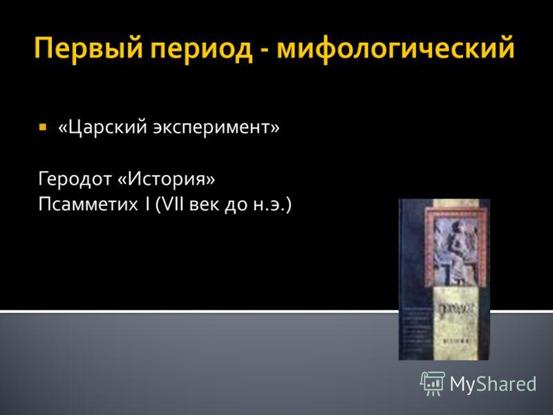 Первый период - мифологический «Царский эксперимент» Геродот «История» Псамметих I (VII век до н.э.)