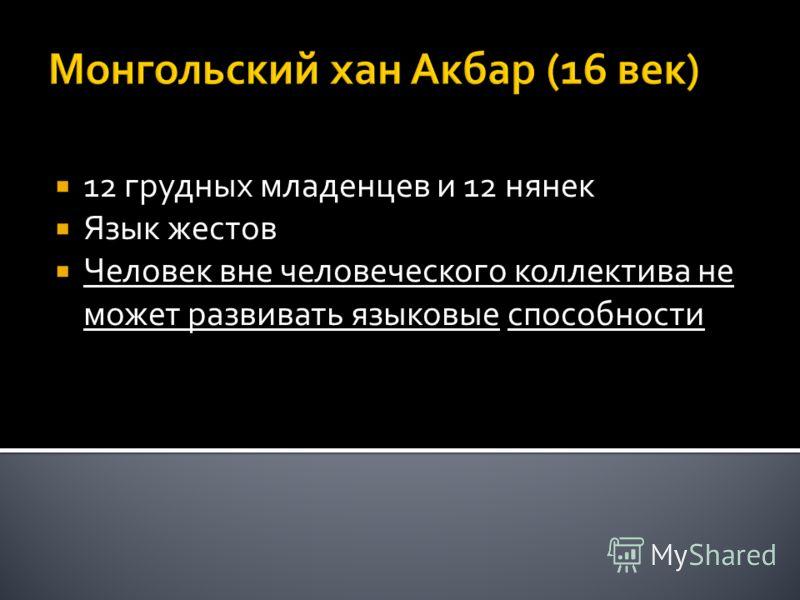 Монгольский хан Акбар (16 век) 12 грудных младенцев и 12 нянек Язык жестов Человек вне человеческого коллектива не может развивать языковые способности