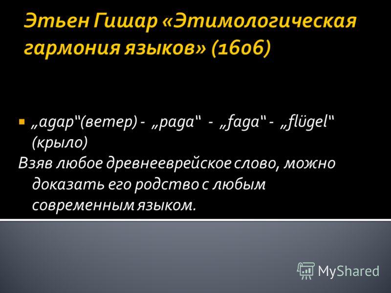 Этьен Гишар «Этимологическая гармония языков» (1606) agap(ветер) - paga - faga - flügel (крыло) Взяв любое древнееврейское слово, можно доказать его родство с любым современным языком.