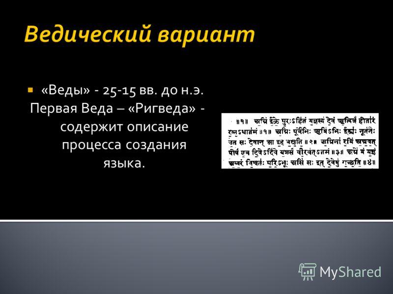 Ведический вариант «Веды» - 25-15 вв. до н.э. Первая Веда – «Ригведа» - содержит описание процесса создания языка.
