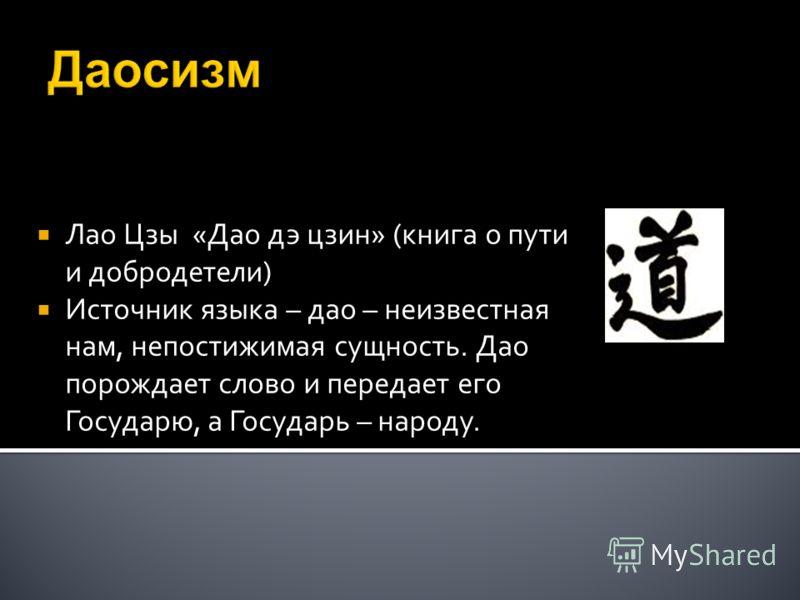 Даосизм Лао Цзы «Дао дэ цзин» (книга о пути и добродетели) Источник языка – дао – неизвестная нам, непостижимая сущность. Дао порождает слово и передает его Государю, а Государь – народу.