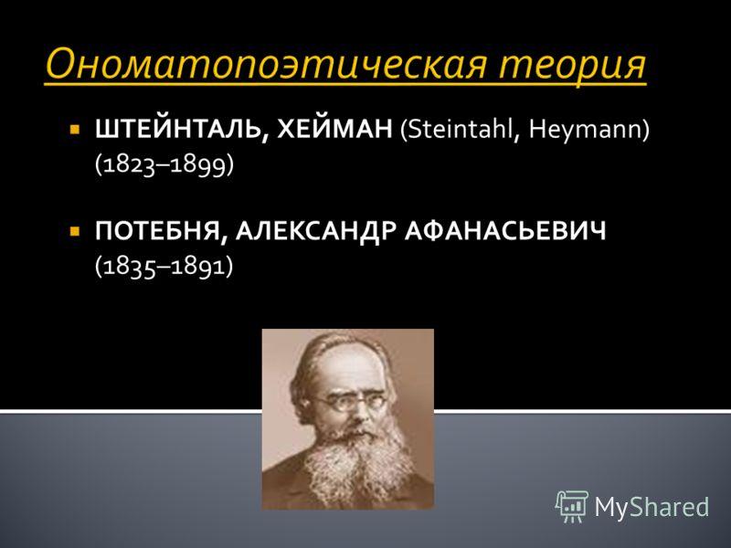 Ономатопоэтическая теория ШТЕЙНТАЛЬ, ХЕЙМАН (Steintahl, Heymann) (1823–1899) ПОТЕБНЯ, АЛЕКСАНДР АФАНАСЬЕВИЧ (1835–1891)