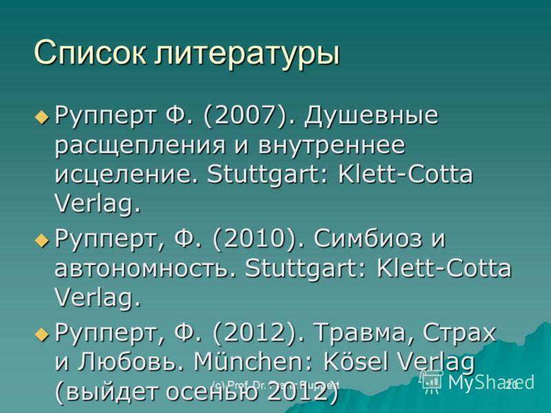 (c) Prof. Dr. Franz Ruppert20 Список литературы Рупперт Ф. (2007). Душевные расщепления и внутреннее исцеление. Stuttgart: Klett-Cotta Verlag. Рупперт Ф. (2007). Душевные расщепления и внутреннее исцеление. Stuttgart: Klett-Cotta Verlag. Рупперт, Ф.