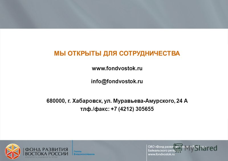 МЫ ОТКРЫТЫ ДЛЯ СОТРУДНИЧЕСТВА www.fondvostok.ru info@fondvostok.ru 680000, г. Хабаровск, ул. Муравьева-Амурского, 24 А тлф./факс: +7 (4212) 305655