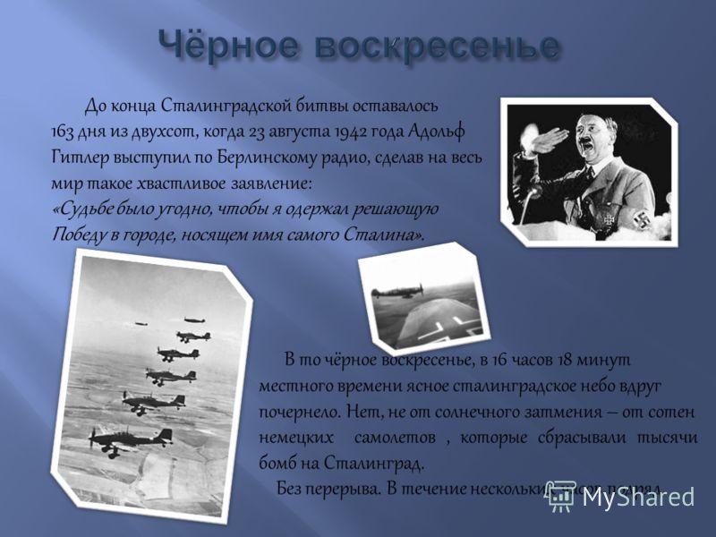 До конца Сталинградской битвы оставалось 163 дня из двухсот, когда 23 августа 1942 года Адольф Гитлер выступил по Берлинскому радио, сделав на весь мир такое хвастливое заявление: «Судьбе было угодно, чтобы я одержал решающую Победу в городе, носящем