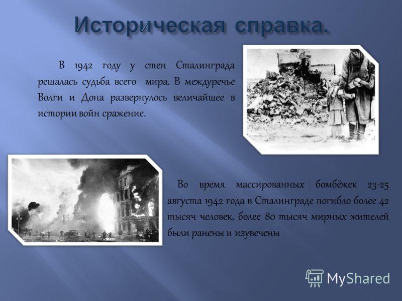 В 1942 году у стен Сталинграда решалась судьба всего мира. В междуречье Волги и Дона развернулось величайшее в истории войн сражение. Во время массированных бомбёжек 23-25 августа 1942 года в Сталинграде погибло более 42 тысяч человек, более 80 тысяч