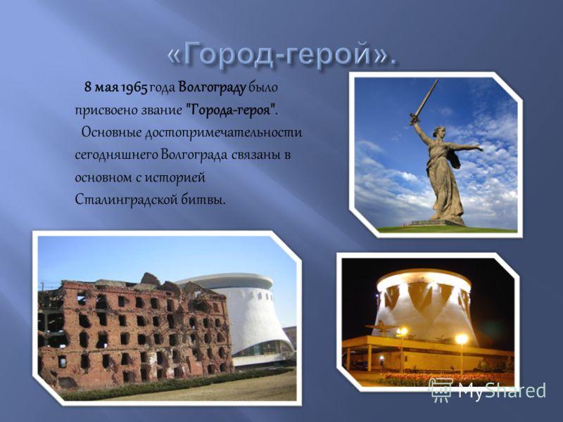 8 мая 1965 года Волгограду было присвоено звание Города-героя. Основные достопримечательности сегодняшнего Волгограда связаны в основном с историей Сталинградской битвы.