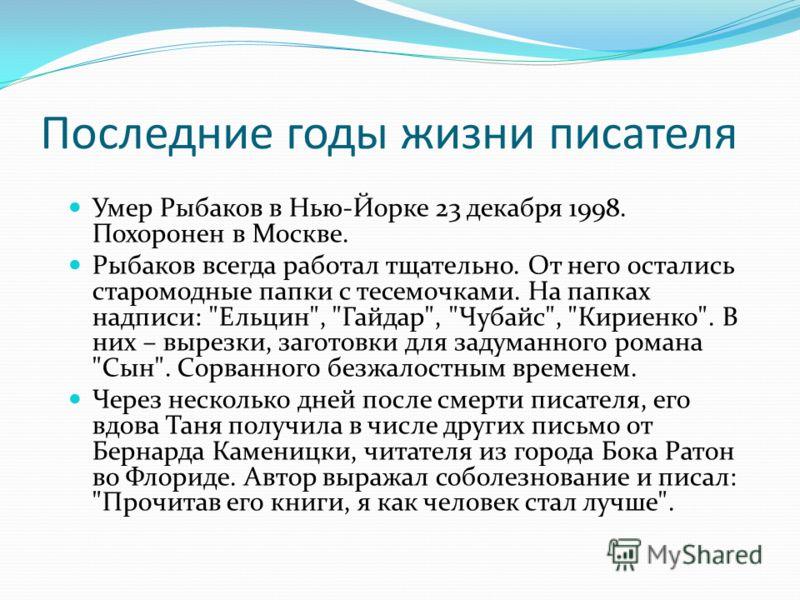 Последние годы жизни писателя Умер Рыбаков в Нью-Йорке 23 декабря 1998. Похоронен в Москве. Рыбаков всегда работал тщательно. От него остались старомодные папки с тесемочками. На папках надписи: