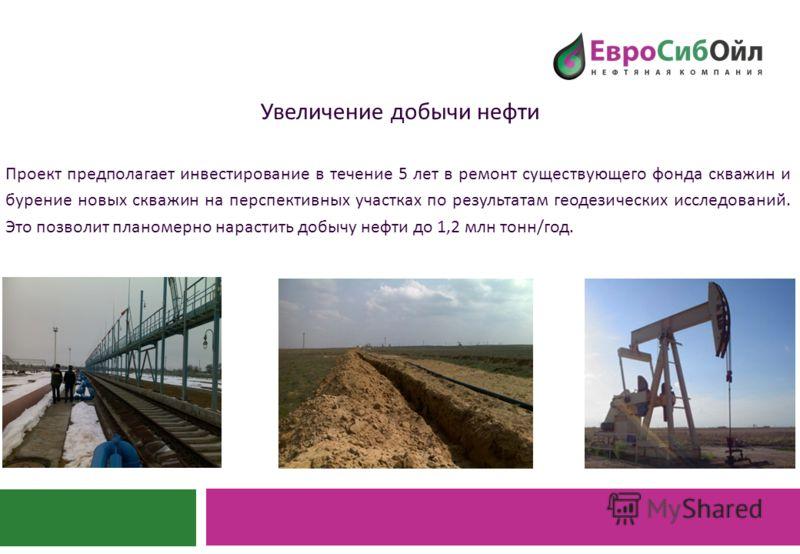 Увеличение добычи нефти Проект предполагает инвестирование в течение 5 лет в ремонт существующего фонда скважин и бурение новых скважин на перспективных участках по результатам геодезических исследований. Это позволит планомерно нарастить добычу нефт