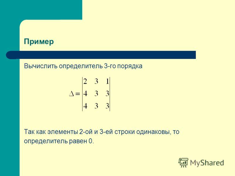 Пример Вычислить определитель 3-го порядка Так как элементы 2-ой и 3-ей строки одинаковы, то определитель равен 0.