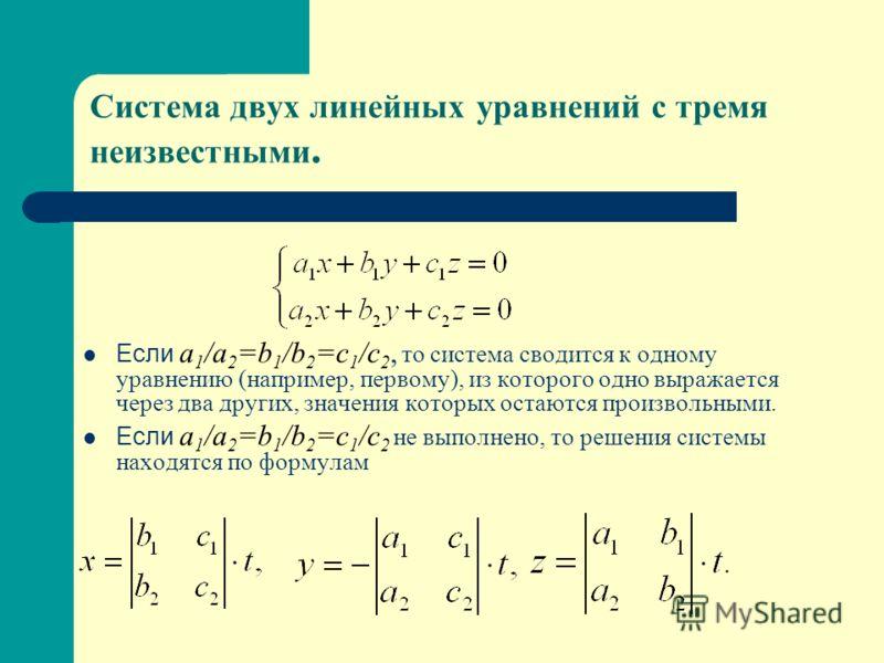 Система двух линейных уравнений с тремя неизвестными. Если a 1 /a 2 =b 1 /b 2 =c 1 /c 2, то система сводится к одному уравнению (например, первому), из которого одно выражается через два других, значения которых остаются произвольными. Если a 1 /a 2