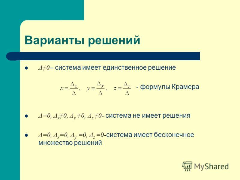 Варианты решений Δ0 – система имеет единственное решение - формулы Крамера Δ=0, Δ x 0, Δ у 0, Δ z 0- система не имеет решения Δ=0, Δ x =0, Δ у =0, Δ z =0- система имеет бесконечное множество решений