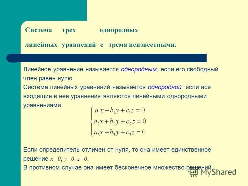 Система треходнородных линейных уравнений с тремя неизвестными. Линейное уравнение называется однородным, если его свободный член равен нулю. Система линейных уравнений называется однородной, если все входящие в нее уравнения являются линейными однор
