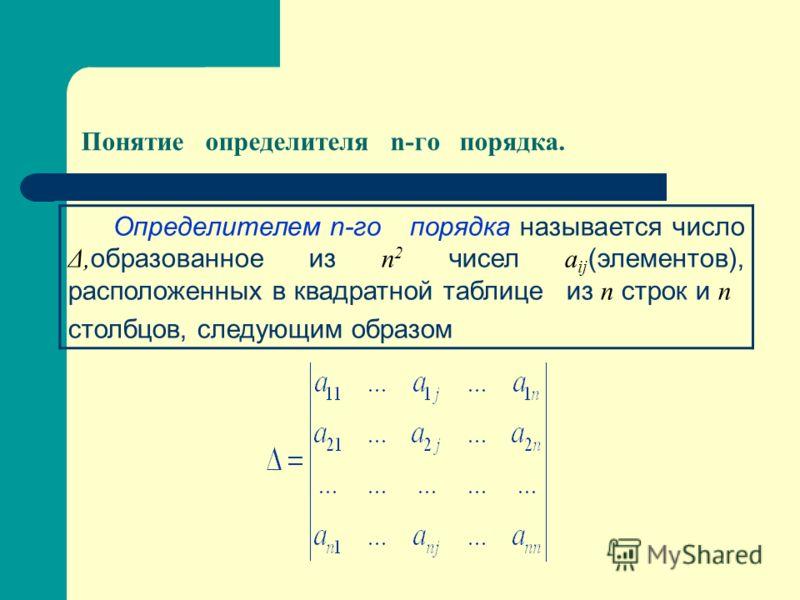Понятие определителя n-го порядка. Определителем n-го порядка называется число Δ, образованное из n 2 чисел a ij (элементов), расположенных в квадратной таблице из n строк и n столбцов, следующим образом