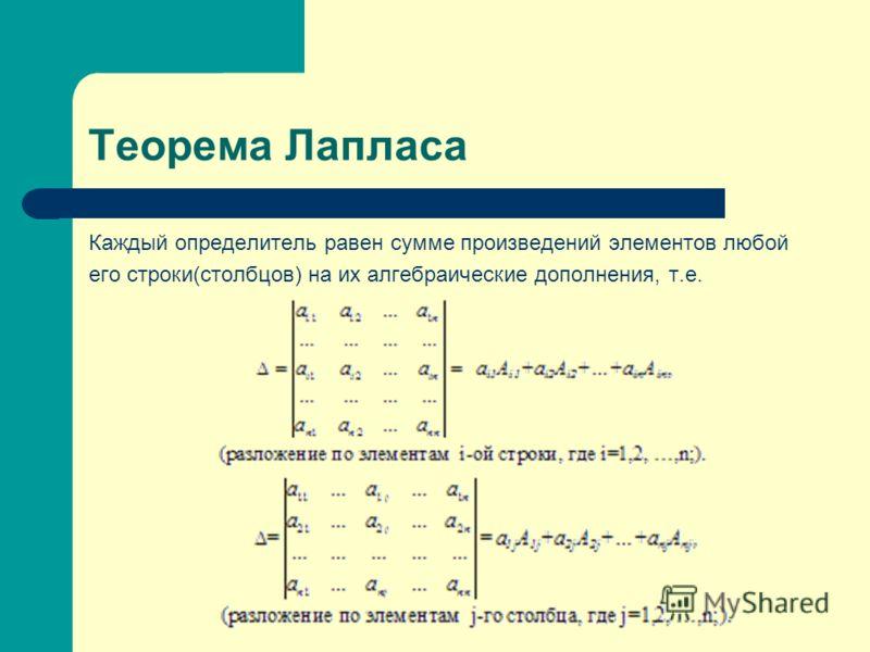 Теорема Лапласа Каждый определитель равен сумме произведений элементов любой его строки(столбцов) на их алгебраические дополнения, т.е.