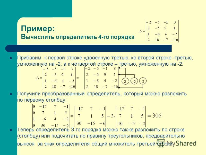 Пример: В ычислить определитель 4-го порядка Прибавим к первой строке удвоенную третью, ко второй строке -третью, умноженную на -2, а к четвертой строке – третью, умноженную на -2: Получили преобразованный определитель, который можно разложить по пер