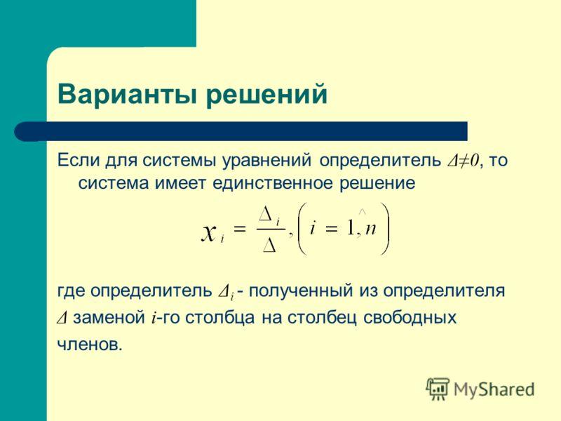 Варианты решений Если для системы уравнений определитель Δ 0, то система имеет единственное решение где определитель Δ i - полученный из определителя Δ заменой i -го столбца на столбец свободных членов.