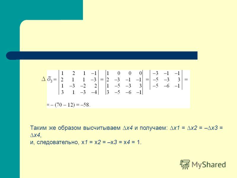 Таким же образом высчитываем х4 и получаем: х1 = х2 = – х3 = х4, и, следовательно, х1 = х2 = –х3 = х4 = 1.