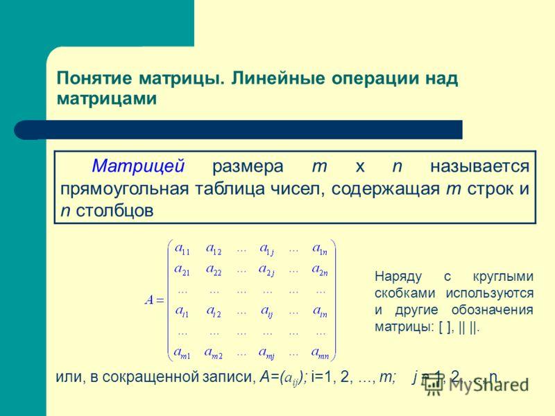 Понятие матрицы. Линейные операции над матрицами или, в сокращенной записи, А=( а ij ); i=1, 2,..., m; j = 1, 2,..., n. Матрицей размера т х n называется прямоугольная таблица чисел, содержащая т строк и n столбцов Наряду с круглыми скобками использу