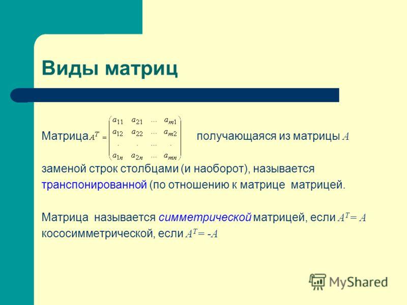 Виды матриц Матрица получающаяся из матрицы A заменой строк столбцами (и наоборот), называется транспонированной (по отношению к матрице матрицей. Матрица называется симметрической матрицей, если A T = A кососимметрической, если A T = -A