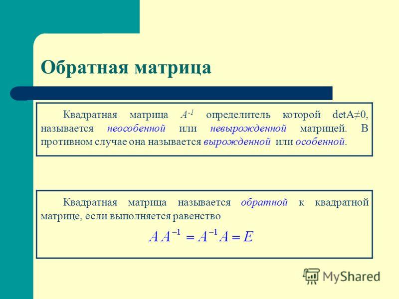 Обратная матрица Квадратная матрица А -1 определитель которой detA0, называется неособенной или невырожденной матрицей. В противном случае она называется вырожденной или особенной. Квадратная матрица называется обратной к квадратной матрице, если вып