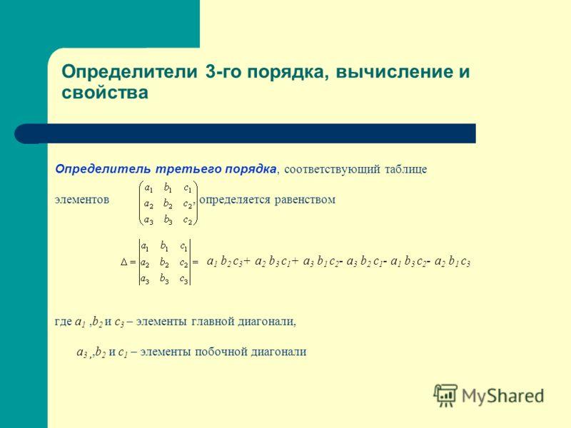 Определители 3-го порядка, вычисление и свойства Определитель третьего порядка, с оответствующий таблице элементов, определяется равенством a 1 b 2 c 3 + a 2 b 3 c 1 + a 3 b 1 c 2 - a 3 b 2 c 1 - a 1 b 3 c 2 - a 2 b 1 c 3 где a 1,b 2 и c 3 – элементы