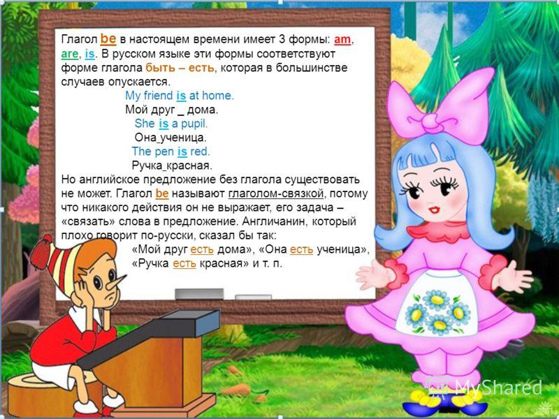 Глагол be в настоящем времени имеет 3 формы: am, are, is. В русском языке эти формы соответствуют форме глагола быть – есть, которая в большинстве случаев опускается. My friend is at home. Мой друг _ дома. She is a pupil. Она ученица. The pen is red.
