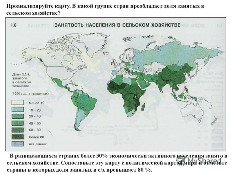 Проанализируйте карту. В какой группе стран преобладает доля занятых в сельском хозяйстве? В развивающихся странах более 30% экономически активного населения занято в сельском хозяйстве. Сопоставьте эту карту с политической картой мира и отметьте стр