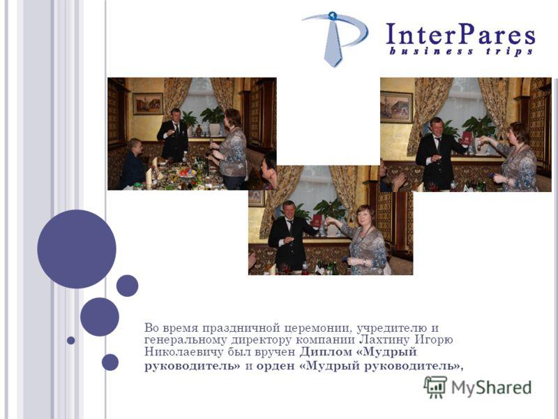 Во время праздничной церемонии, учредителю и генеральному директору компании Лахтину Игорю Николаевичу был вручен Диплом «Мудрый руководитель» и орден «Мудрый руководитель»,