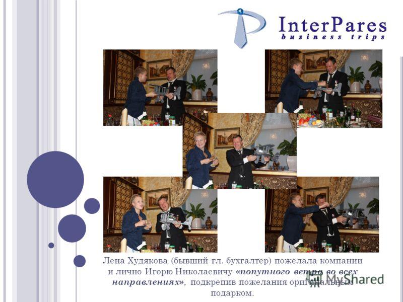Лена Худякова (бывший гл. бухгалтер) пожелала компании и лично Игорю Николаевичу «попутного ветра во всех направлениях», подкрепив пожелания оригинальным подарком.