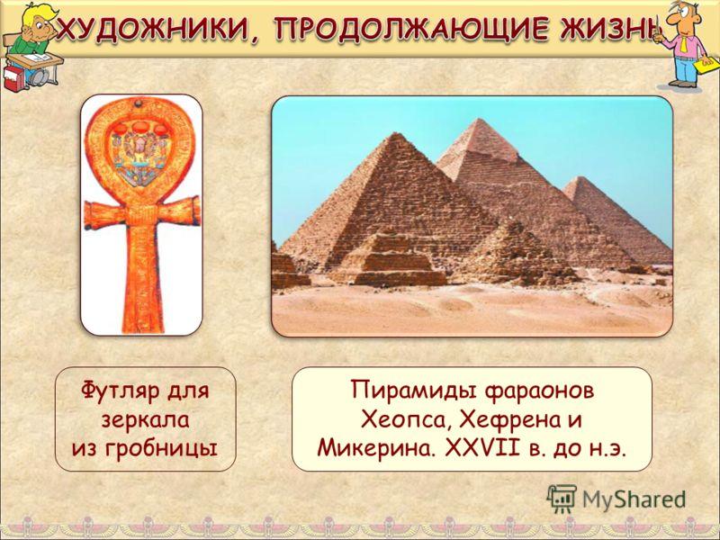 Футляр для зеркала из гробницы Пирамиды фараонов Хеопса, Хефрена и Микерина. XXVII в. до н.э.
