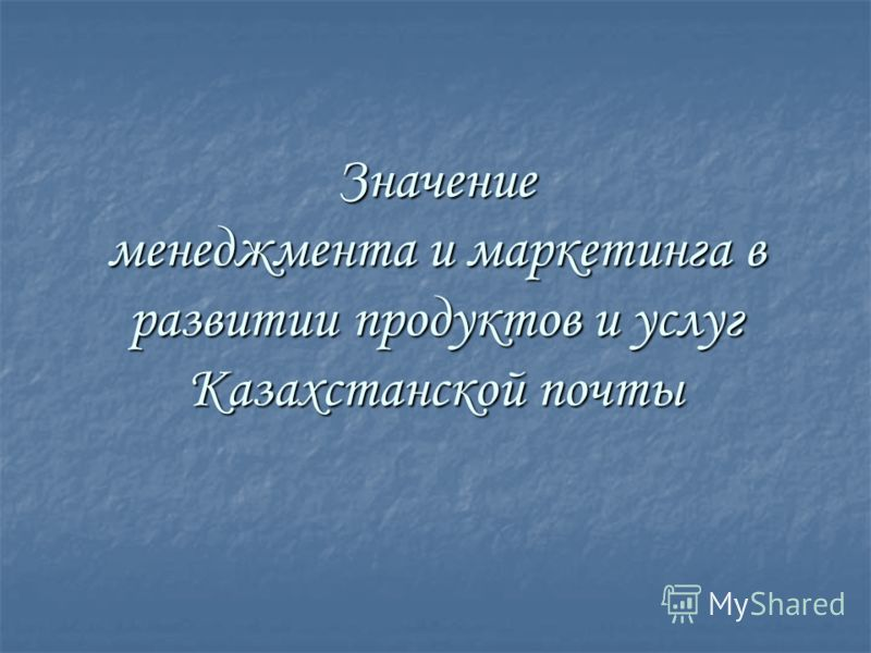 Значение менеджмента и маркетинга в развитии продуктов и услуг Казахстанской почты