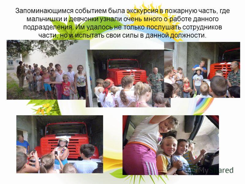 Запоминающимся событием была экскурсия в пожарную часть, где мальчишки и девчонки узнали очень много о работе данного подразделения. Им удалось не только послушать сотрудников части, но и испытать свои силы в данной должности.