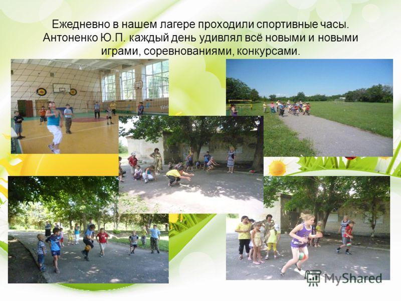 Ежедневно в нашем лагере проходили спортивные часы. Антоненко Ю.П. каждый день удивлял всё новыми и новыми играми, соревнованиями, конкурсами.