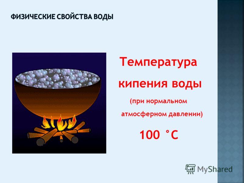 Температура кипения воды (при нормальном атмосферном давлении) 100 °С