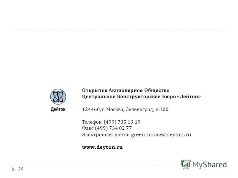 26 Открытое Акционерное Общество Центральное Конструкторское Бюро « Дейтон » 124460, г. Москва, Зеленоград, к.100 Телефон (499) 735 13 19 Факс (499) 734 02 77 Электронная почта : green-house@deyton.ru www.deyton.ru