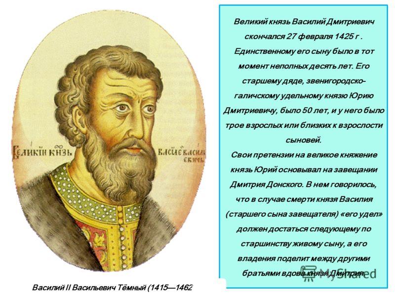 Великий князь Василий Дмитриевич скончался 27 февраля 1425 г. Единственному его сыну было в тот момент неполных десять лет. Его старшему дяде, звенигородско- галичскому удельному князю Юрию Дмитриевичу, было 50 лет, и у него было трое взрослых или бл