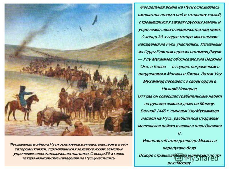 Феодальная война на Руси осложнялась вмешательством в неё и татарских князей, стремившихся к захвату русских земель и упрочению своего владычества над ними. С конца 30-х годов татаро-монгольские нападения на Русь участились. Изгнанный из Орды Едигеем