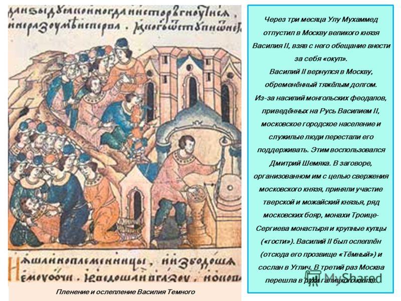 Через три месяца Улу Мухаммед отпустил в Москву великого князя Василия II, взяв с него обещание внести за себя «окуп». Василий II вернулся в Москву, обременённый тяжёлым долгом. Из-за насилий монгольских феодалов, приведённых на Русь Василием II, мос