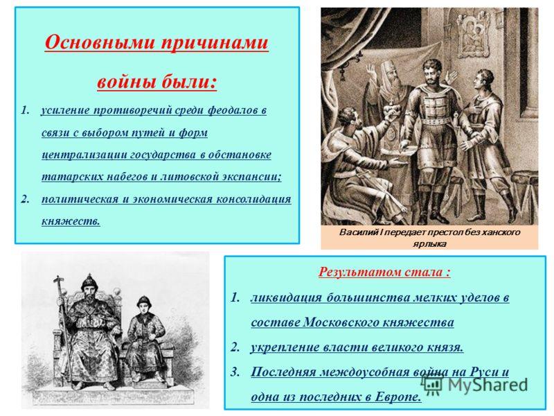 Основными причинами войны были: 1.усиление противоречий среди феодалов в связи с выбором путей и форм централизации государства в обстановке татарских набегов и литовской экспансии; 2.политическая и экономическая консолидация княжеств. Результатом ст