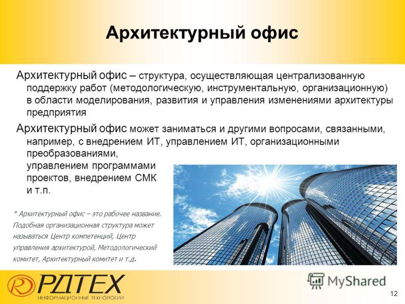 12 Архитектурный офис Архитектурный офис – структура, осуществляющая централизованную поддержку работ (методологическую, инструментальную, организационную) в области моделирования, развития и управления изменениями архитектуры предприятия Архитектурн