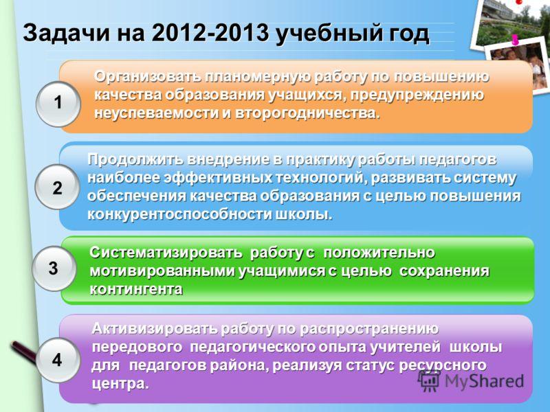 Задачи на 2012-2013 учебный год Организовать планомерную работу по повышению качества образования учащихся, предупреждению неуспеваемости и второгодничества. Продолжить внедрение в практику работы педагогов наиболее эффективных технологий, развивать