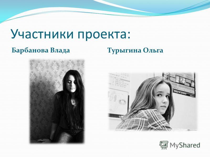 Участники проекта: Барбанова Влада Турыгина Ольга
