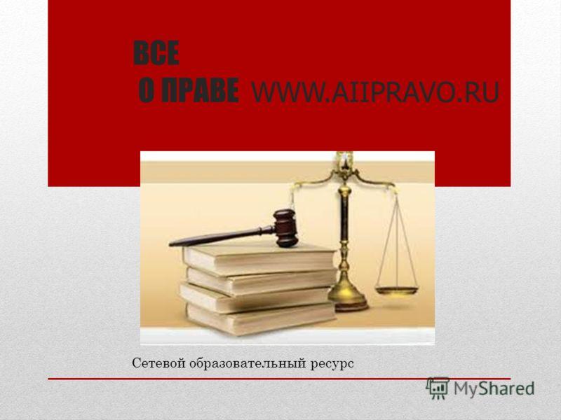 ВСЕ О ПРАВЕ WWW.AIIPRAVO.RU Сетевой образовательный ресурс